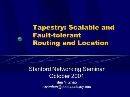 Tapestry: Scalable and Fault-tolerant Routing and Location Stanford Networking Seminar October 2001 Ben Y. Zhao