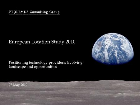 European Location Study 2010 Positioning technology providers: Evolving landscape and opportunities 7 th May 2010.