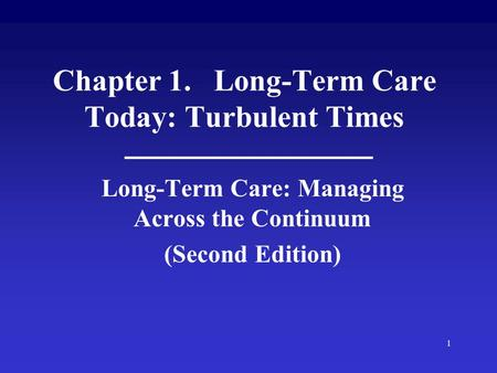 1 Chapter 1. Long-Term Care Today: Turbulent Times Long-Term Care: Managing Across the Continuum (Second Edition)