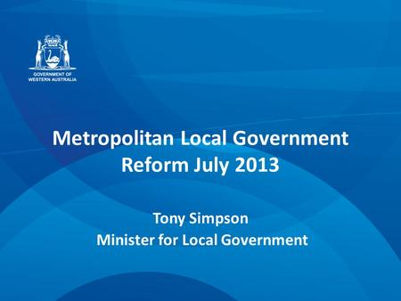 Metropolitan Local Government Reform July 2013 Tony Simpson Minister for Local Government.