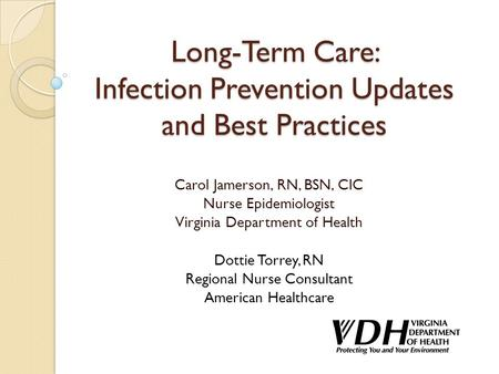 Long-Term Care: Infection Prevention Updates and Best Practices Carol Jamerson, RN, BSN, CIC Nurse Epidemiologist Virginia Department of Health Dottie.