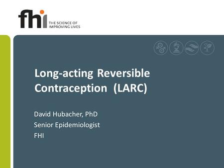 Long-acting Reversible Contraception (LARC) David Hubacher, PhD Senior Epidemiologist FHI.