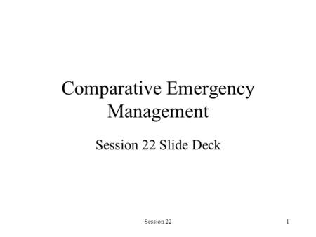 Session 221 Comparative Emergency Management Session 22 Slide Deck.