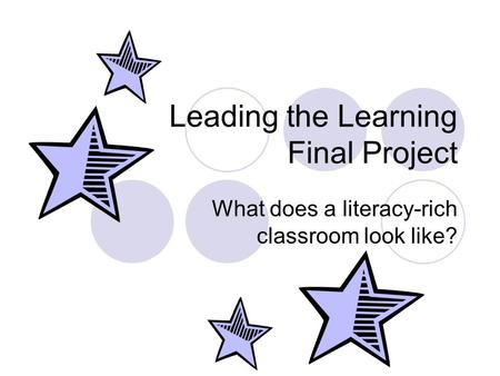 Leading the Learning Final Project What does a literacy-rich classroom look like?