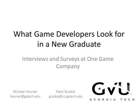 What Game Developers Look for in a New Graduate Interviews and Surveys at One Game Company Michael Hewner Mark Guzdial