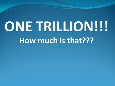 ONE TRILLION!!! How much is that???. Let's Find Out!! Let's count to ONE TRILLION!! With each second being one unit how long would it take to count to.
