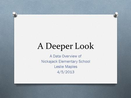 A Deeper Look A Data Overview of Nickajack Elementary School Leslie Maples 4/5/2013.