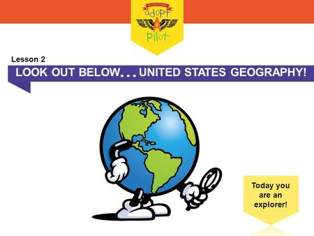 LOOK OUT BELOW  UNITED STATES GEOGRAPHY! Today you are an explorer! Lesson 2.