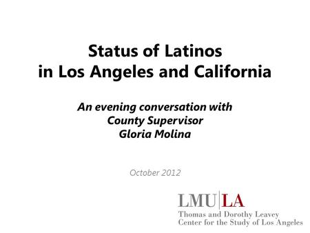 Status of Latinos in Los Angeles and California An evening conversation with County Supervisor Gloria Molina October 2012.