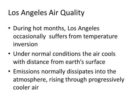 Los Angeles Air Quality During hot months, Los Angeles occasionally suffers from temperature inversion Under normal conditions the air cools with distance.