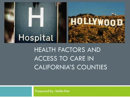 HEALTH FACTORS AND ACCESS TO CARE IN CALIFORNIA'S COUNTIES Prepared by: Stella Kim.