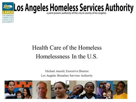 Health Care of the Homeless Homelessness In the U.S. Michael Arnold, Executive Director Los Angeles Homeless Services Authority.