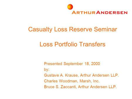 Casualty Loss Reserve Seminar Loss Portfolio Transfers Presented September 18, 2000 by: Gustave A. Krause, Arthur Andersen LLP. Charles Woodman, Marsh,