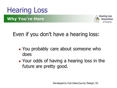 Developed by HLA-Wake County, Raleigh, NC Hearing Loss Even if you don't have a hearing loss: You probably care about someone who does Your odds of having.