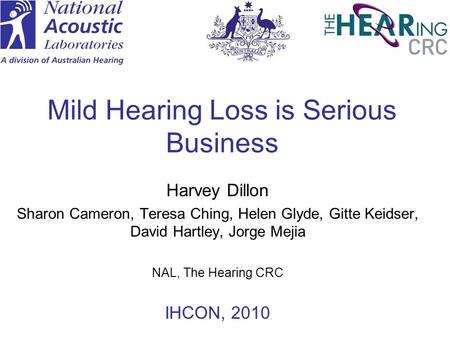 Mild Hearing Loss is Serious Business Harvey Dillon Sharon Cameron, Teresa Ching, Helen Glyde, Gitte Keidser, David Hartley, Jorge Mejia NAL, The Hearing.