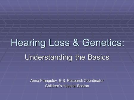 Hearing Loss & Genetics: Understanding the Basics Anna Frangulov, B.S. Research Coordinator Children's Hospital Boston.