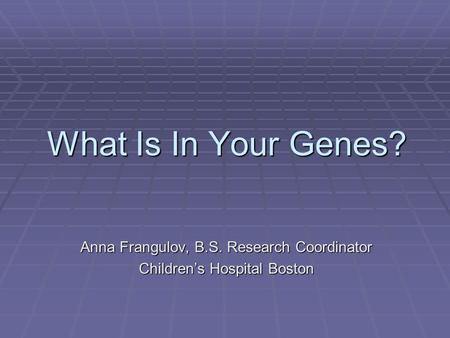 What Is In Your Genes? Anna Frangulov, B.S. Research Coordinator Children's Hospital Boston.