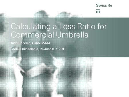 Calculating a Loss Ratio for Commercial Umbrella Todd Cheema, FCAS, MAAA CARe, Philadelphia, PA June 6-7, 2011.