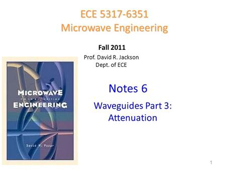 Prof. David R. Jackson Dept. of ECE Notes 6 ECE 5317-6351 Microwave Engineering Fall 2011 Waveguides Part 3: Attenuation 1.