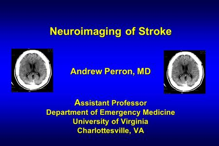 Neuroimaging of Stroke Andrew Perron, MD A ssistant Professor Department of Emergency Medicine University of Virginia Charlottesville, VA.