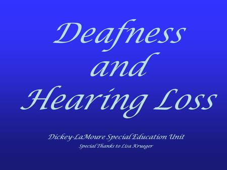 Deafness and Hearing Loss Dickey-LaMoure Special Education Unit Special Thanks to Lisa Krueger.