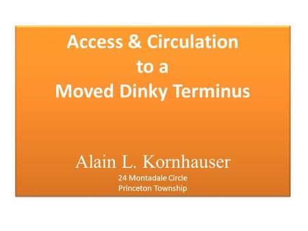 Access & Circulation to a Moved Dinky Terminus Alain L. Kornhauser 24 Montadale Circle Princeton Township.
