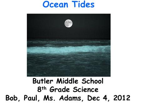 Butler Middle School 8 th Grade Science Bob, Paul, Ms. Adams, Dec 4, 2012 Ocean Tides.