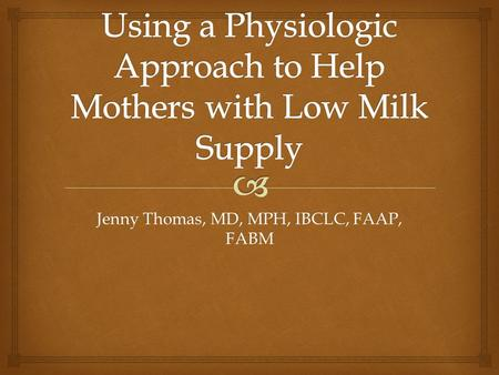 Jenny Thomas, MD, MPH, IBCLC, FAAP, FABM.   Understand normal breast growth and the ways human milk is produced and regulated  Understand the consequences.