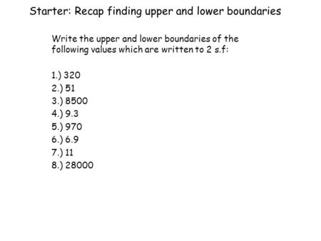 Starter: Recap finding upper and lower boundaries Write the upper and lower boundaries of the following values which are written to 2 s.f: 1.) 320 2.)