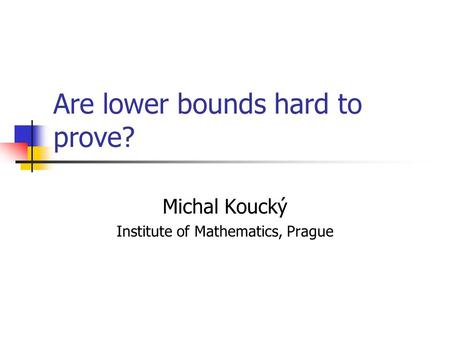 Are lower bounds hard to prove? Michal Koucký Institute of Mathematics, Prague.