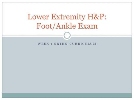 WEEK 1 ORTHO CURRICULUM Lower Extremity H&P: Foot/Ankle Exam.