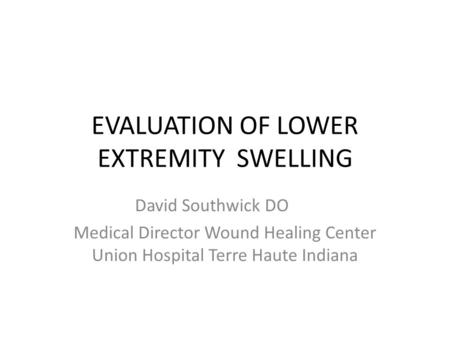 EVALUATION OF LOWER EXTREMITY SWELLING David Southwick DO Medical Director Wound Healing Center Union Hospital Terre Haute Indiana.