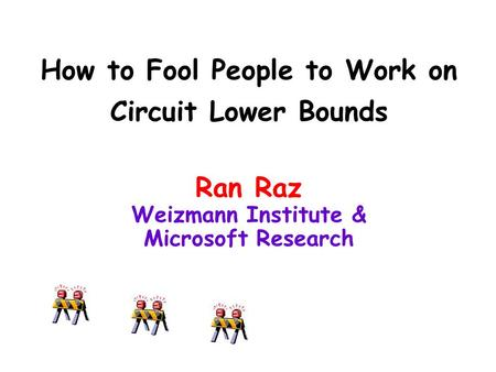 How to Fool People to Work on Circuit Lower Bounds Ran Raz Weizmann Institute & Microsoft Research.