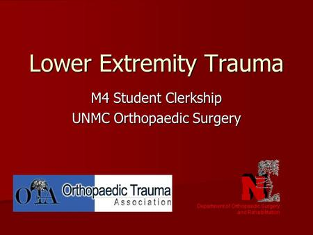 Lower Extremity Trauma M4 Student Clerkship UNMC Orthopaedic Surgery Department of Orthopaedic Surgery and Rehabilitation.