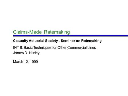 March 12, 1999 James D. Hurley Claims-Made Ratemaking Casualty Actuarial Society - Seminar on Ratemaking INT-6: Basic Techniques for Other Commercial Lines.