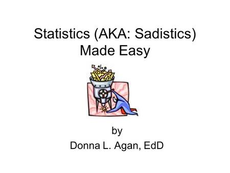Statistics (AKA: Sadistics) Made Easy by Donna L. Agan, EdD.