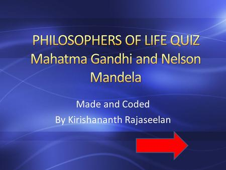 Made and Coded By Kirishananth Rajaseelan. 1 What do Mahatma Gandhi and Nelson Mandela have in common? A – They used Non-Violence Methods B – They worked.