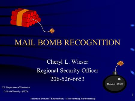 MAIL BOMB RECOGNITION Cheryl L. Wieser Regional Security Officer 206-526-6653 Security is Everyone's Responsibility – See Something, Say Something! 1 U.S.