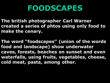 "FOODSCAPES The british photographer Carl Warner created a series of phtos using only food to make the cenary. The word ""foodscapes"" (union of the words."