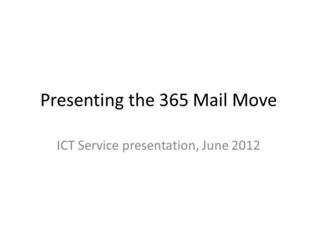Presenting the 365 Mail Move ICT Service presentation, June 2012.