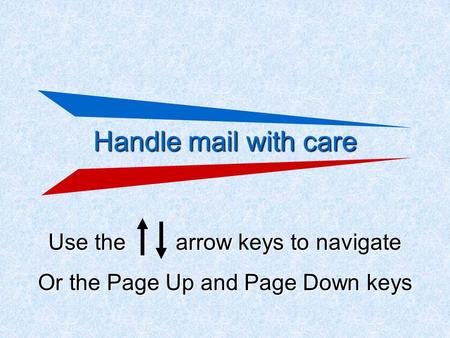 Handle mail with care Use the arrow keys to navigate Or the Page Up and Page Down keys.