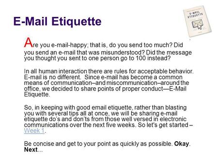 E-Mail Etiquette A re you e-mail-happy; that is, do you send too much? Did you send an e-mail that was misunderstood? Did the message you thought you sent.