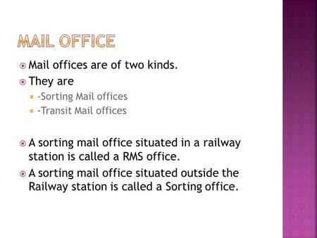  Mail offices are of two kinds.  They are  -Sorting Mail offices  -Transit Mail offices  A sorting mail office situated in a railway station is called.