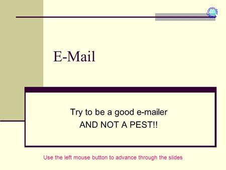 E-Mail Try to be a good e-mailer AND NOT A PEST!! Use the left mouse button to advance through the slides.