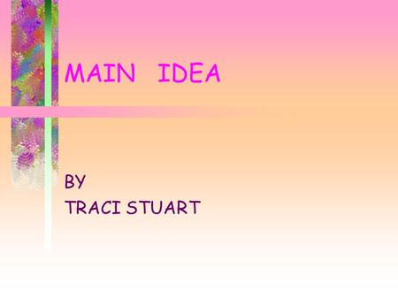 MAIN IDEA BY TRACI STUART Main Idea What is it? How do we find it? How do we remember it? Let's try it.