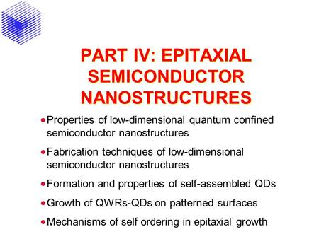 PART IV: EPITAXIAL SEMICONDUCTOR NANOSTRUCTURES  Properties of low-dimensional quantum confined semiconductor nanostructures  Fabrication techniques.