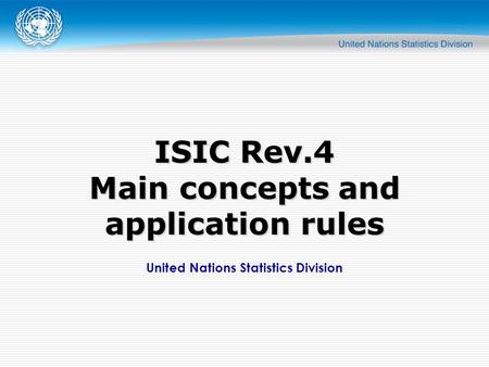 United Nations Statistics Division ISIC Rev.4 Main concepts and application rules.