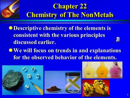 1 Chapter 22 Chemistry of The NonMetals lDescriptive chemistry of the elements is consistent with the various principles discussed earlier. lWe will focus.