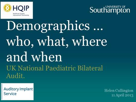 Demographics … who, what, where and when UK National Paediatric Bilateral Audit. Helen Cullington 11 April 2013.