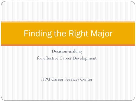 Decision-making for effective Career Development HPU Career Services Center Finding the Right Major.